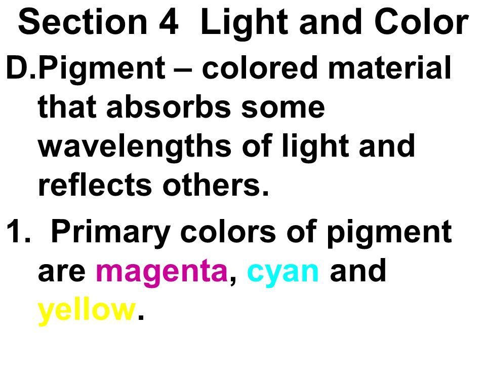 Section 4 Light and Color D.Pigment – colored material that absorbs some wavelengths of light and reflects others. 1. Primary colors of pigment are ma