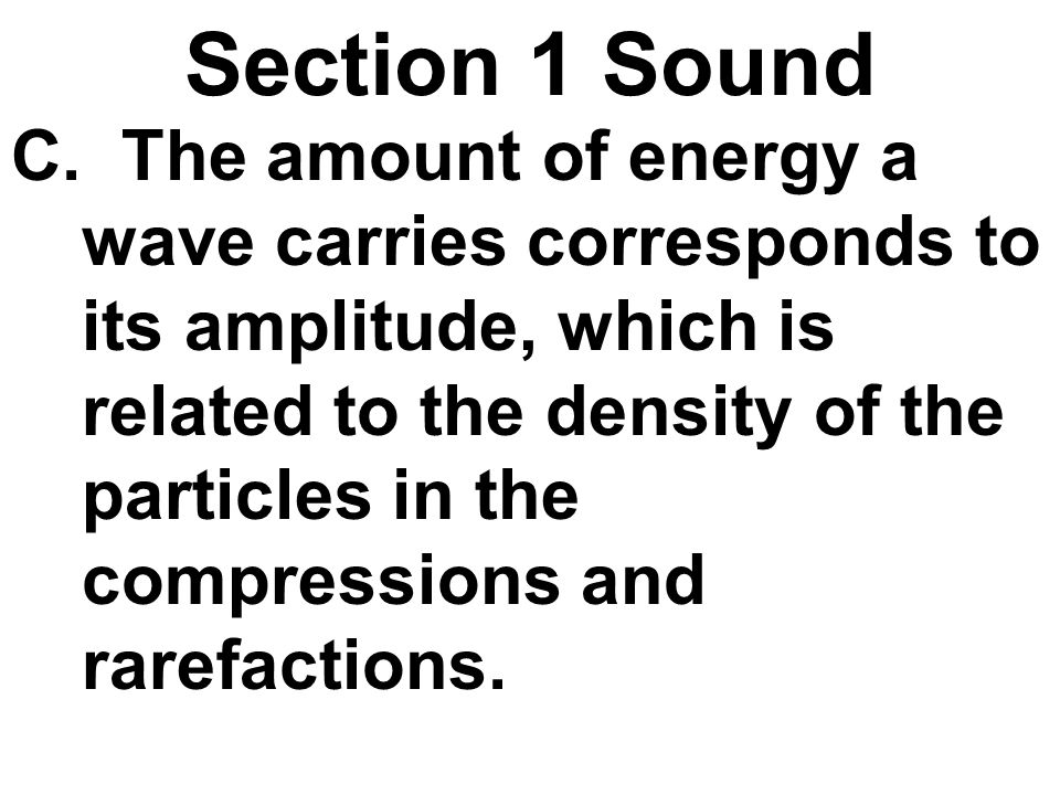 Section 1 Sound C. The amount of energy a wave carries corresponds to its amplitude, which is related to the density of the particles in the compressi