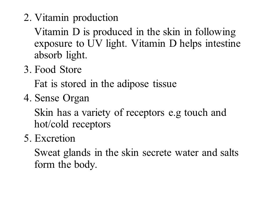 2. Vitamin production Vitamin D is produced in the skin in following exposure to UV light. Vitamin D helps intestine absorb light. 3. Food Store Fat i