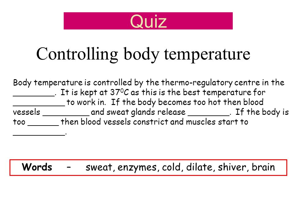 Controlling body temperature Body temperature is controlled by the thermo-regulatory centre in the ________. It is kept at 37 0 C as this is the best