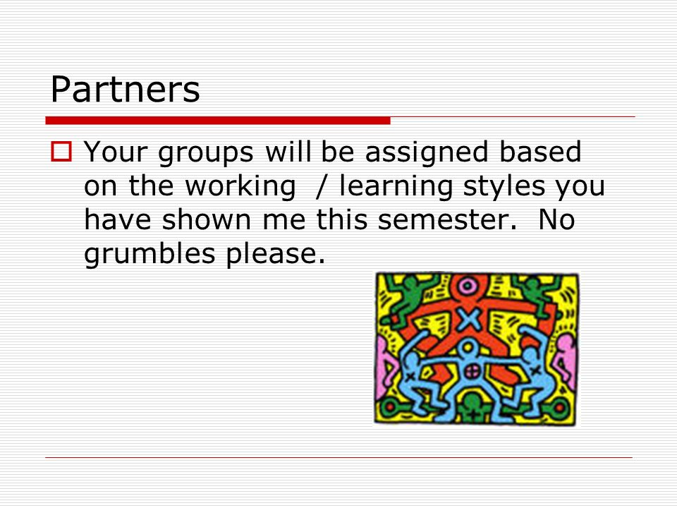 Partners Your groups will be assigned based on the working / learning styles you have shown me this semester.