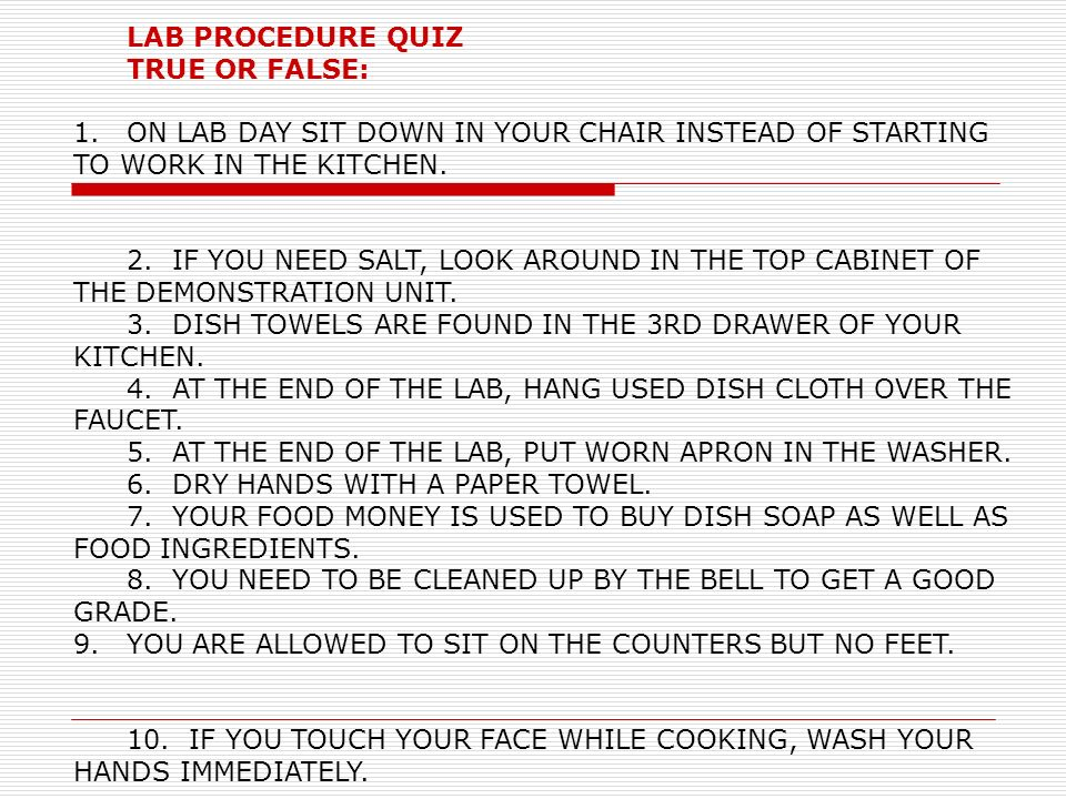 LAB PROCEDURE QUIZ TRUE OR FALSE: 1.ON LAB DAY SIT DOWN IN YOUR CHAIR INSTEAD OF STARTING TO WORK IN THE KITCHEN. 2. IF YOU NEED SALT, LOOK AROUND IN