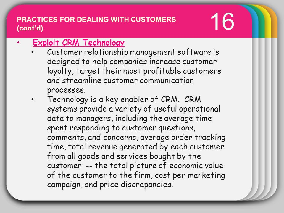 WINTER Template 16 PRACTICES FOR DEALING WITH CUSTOMERS (contd) Exploit CRM Technology Customer relationship management software is designed to help c