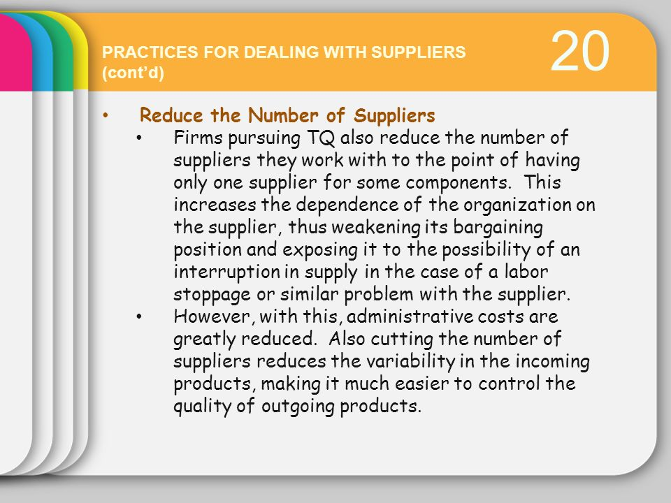 20 PRACTICES FOR DEALING WITH SUPPLIERS (contd) Reduce the Number of Suppliers Firms pursuing TQ also reduce the number of suppliers they work with to