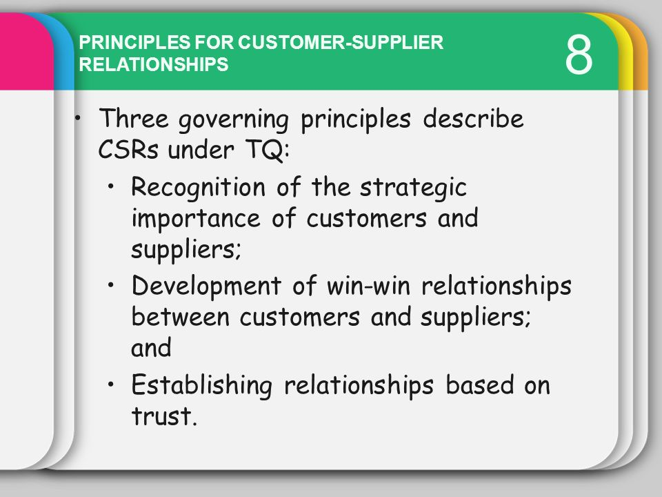 8 PRINCIPLES FOR CUSTOMER-SUPPLIER RELATIONSHIPS Three governing principles describe CSRs under TQ: Recognition of the strategic importance of custome
