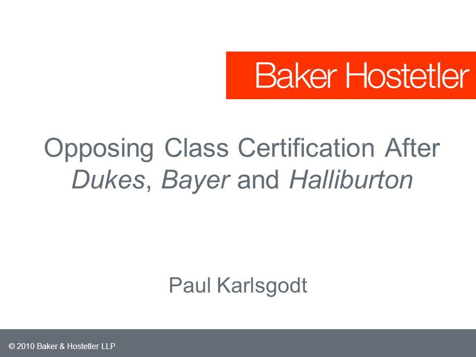 © 2010 Baker & Hostetler LLP Opposing Class Certification After Dukes, Bayer and Halliburton Paul Karlsgodt