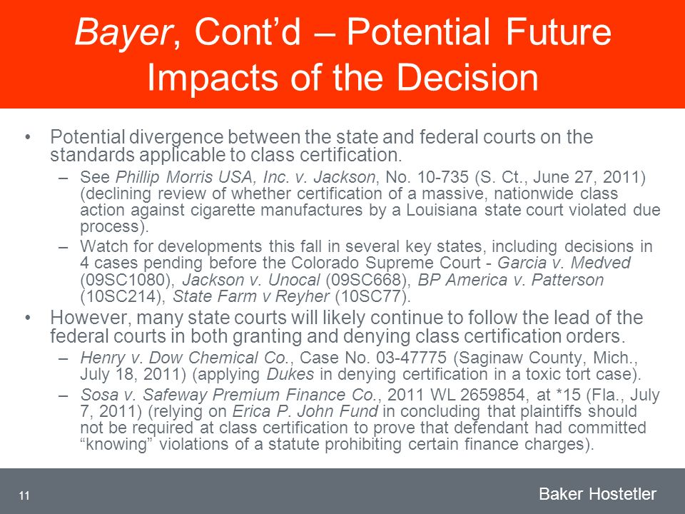 11 Baker Hostetler Bayer, Contd – Potential Future Impacts of the Decision Potential divergence between the state and federal courts on the standards applicable to class certification.