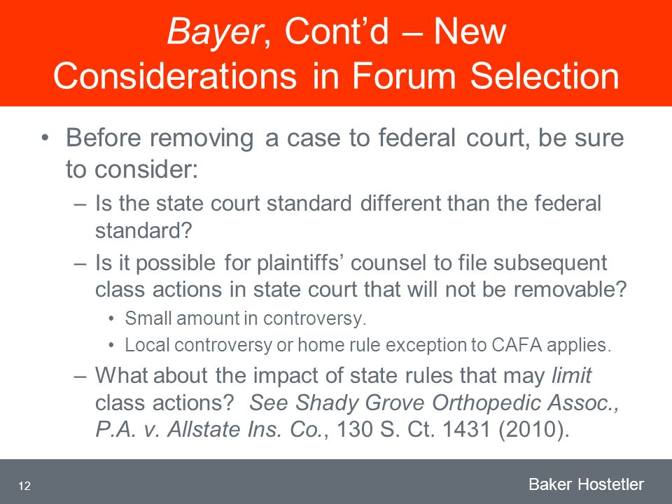 12 Baker Hostetler Bayer, Contd – New Considerations in Forum Selection Before removing a case to federal court, be sure to consider: –Is the state court standard different than the federal standard.