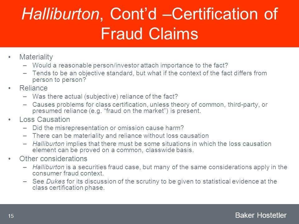 15 Baker Hostetler Halliburton, Contd –Certification of Fraud Claims Materiality –Would a reasonable person/investor attach importance to the fact.