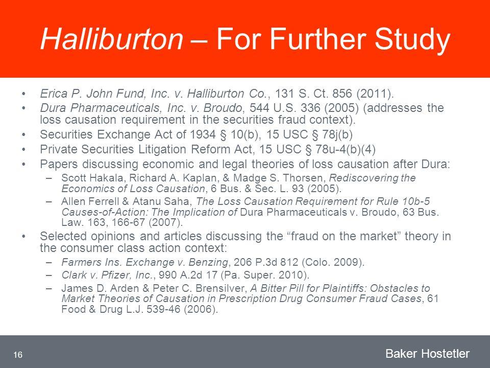 16 Baker Hostetler Halliburton – For Further Study Erica P. John Fund, Inc. v. Halliburton Co., 131 S. Ct. 856 (2011). Dura Pharmaceuticals, Inc. v. B