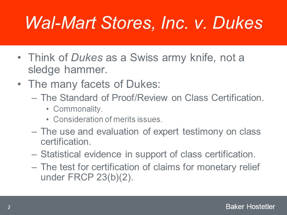 2 Baker Hostetler Wal-Mart Stores, Inc. v. Dukes Think of Dukes as a Swiss army knife, not a sledge hammer. The many facets of Dukes: –The Standard of