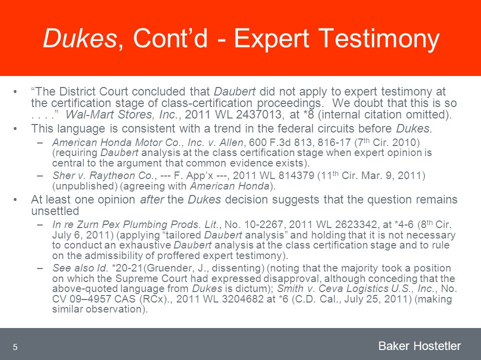 5 Baker Hostetler Dukes, Contd - Expert Testimony The District Court concluded that Daubert did not apply to expert testimony at the certification stage of class-certification proceedings.