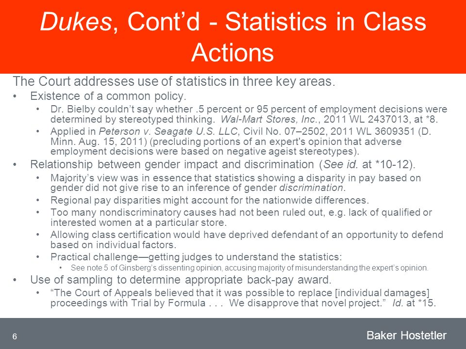 6 Baker Hostetler Dukes, Contd - Statistics in Class Actions The Court addresses use of statistics in three key areas.