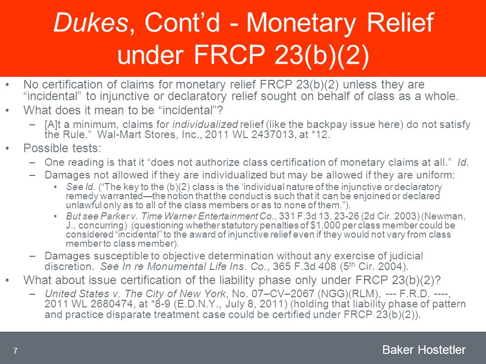 7 Baker Hostetler Dukes, Contd - Monetary Relief under FRCP 23(b)(2) No certification of claims for monetary relief FRCP 23(b)(2) unless they are incidental to injunctive or declaratory relief sought on behalf of class as a whole.