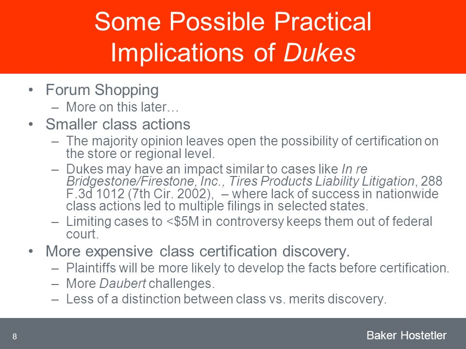 8 Baker Hostetler Some Possible Practical Implications of Dukes Forum Shopping –More on this later… Smaller class actions –The majority opinion leaves open the possibility of certification on the store or regional level.