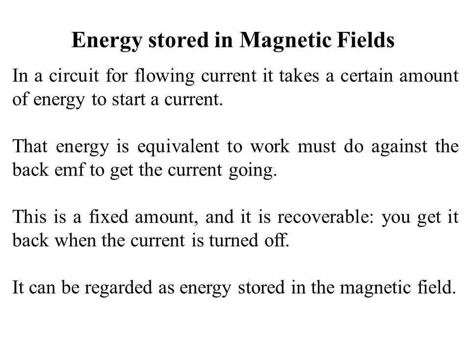 Energy stored in Magnetic Fields In a circuit for flowing current it takes a certain amount of energy to start a current. That energy is equivalent to