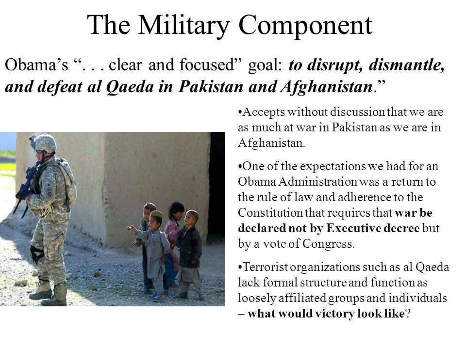 The Military Component Obamas... clear and focused goal: to disrupt, dismantle, and defeat al Qaeda in Pakistan and Afghanistan. Accepts without discu