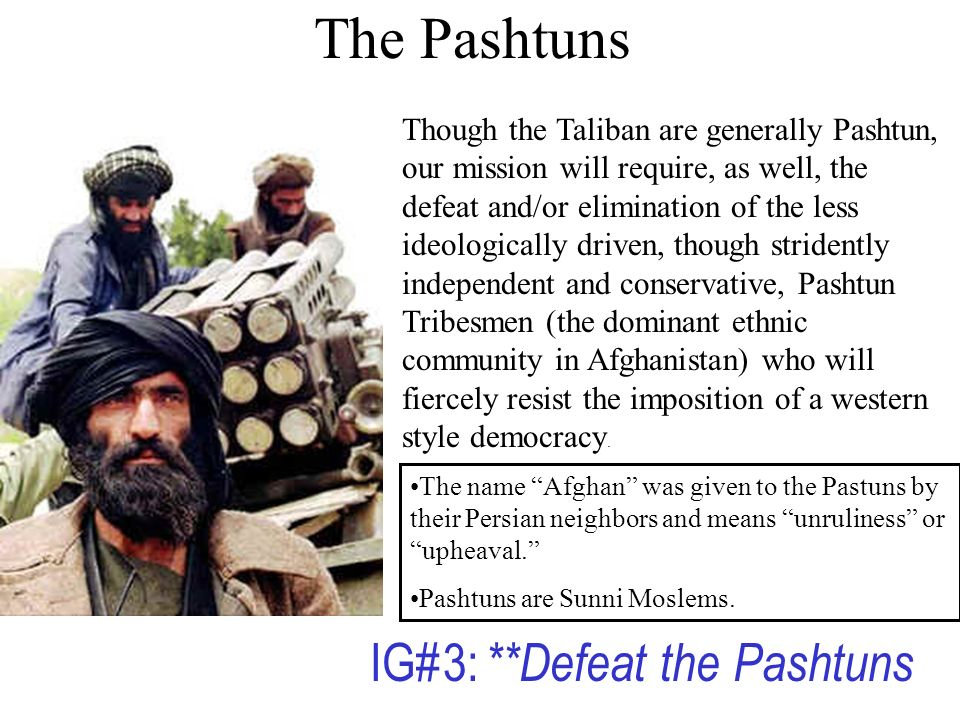 The Pashtuns Though the Taliban are generally Pashtun, our mission will require, as well, the defeat and/or elimination of the less ideologically driven, though stridently independent and conservative, Pashtun Tribesmen (the dominant ethnic community in Afghanistan) who will fiercely resist the imposition of a western style democracy.