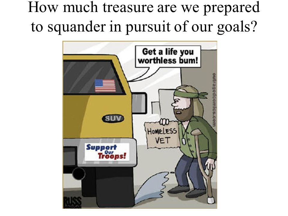 to squander in pursuit of our goals? How much treasure are we prepared