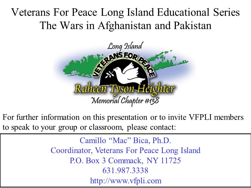 For further information on this presentation or to invite VFPLI members to speak to your group or classroom, please contact: Veterans For Peace Long Island Educational Series The Wars in Afghanistan and Pakistan Camillo Mac Bica, Ph.D.