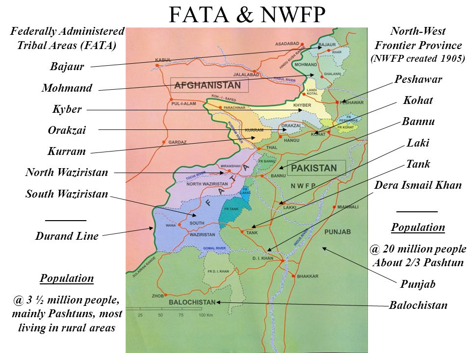 Federally Administered Tribal Areas (FATA) Bajaur Mohmand Kyber Orakzai Kurram North Waziristan South Waziristan _______ Durand Line Population @ 3 ½ million people, mainly Pashtuns, most living in rural areas North-West Frontier Province (NWFP created 1905) Peshawar Kohat Bannu Laki Tank Dera Ismail Khan _______ Population @ 20 million people About 2/3 Pashtun Punjab Balochistan FATA & NWFP