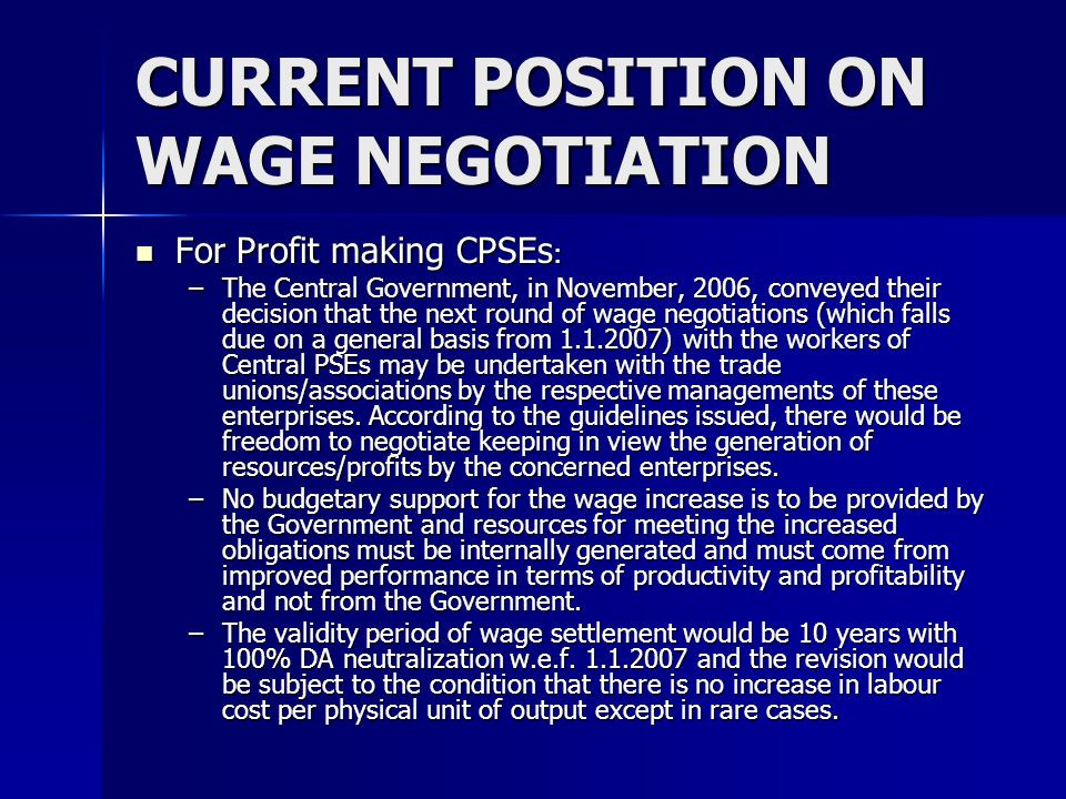 CURRENT POSITION ON WAGE NEGOTIATION For loss incurring CPSEs: For loss incurring CPSEs: –Central PSEs which have incurred a loss during all the 3 financial years preceding the proposed wage negotiation have also been allowed to enter into negotiations provided they give an estimate to their Ministry as to how resources would be generated by them to meet the extra expenditure arising out of implementation.