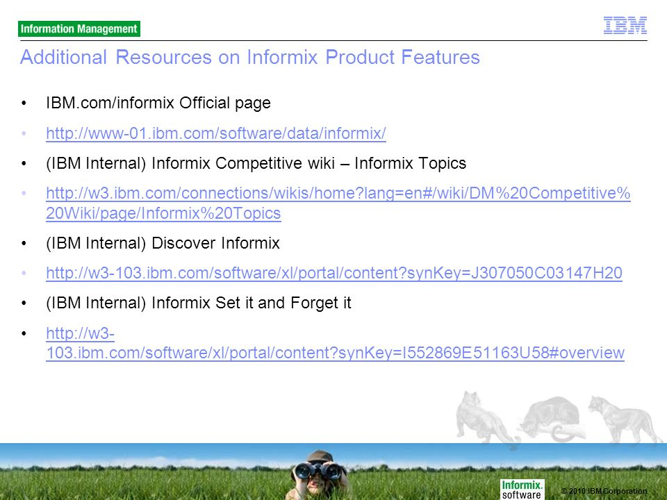 © 2010 IBM Corporation Additional Resources on Informix Product Features IBM.com/informix Official page http://www-01.ibm.com/software/data/informix/ (IBM Internal) Informix Competitive wiki – Informix Topics http://w3.ibm.com/connections/wikis/home?lang=en#/wiki/DM%20Competitive% 20Wiki/page/Informix%20Topicshttp://w3.ibm.com/connections/wikis/home?lang=en#/wiki/DM%20Competitive% 20Wiki/page/Informix%20Topics (IBM Internal) Discover Informix http://w3-103.ibm.com/software/xl/portal/content?synKey=J307050C03147H20 (IBM Internal) Informix Set it and Forget it http://w3- 103.ibm.com/software/xl/portal/content?synKey=I552869E51163U58#overviewhttp://w3- 103.ibm.com/software/xl/portal/content?synKey=I552869E51163U58#overview