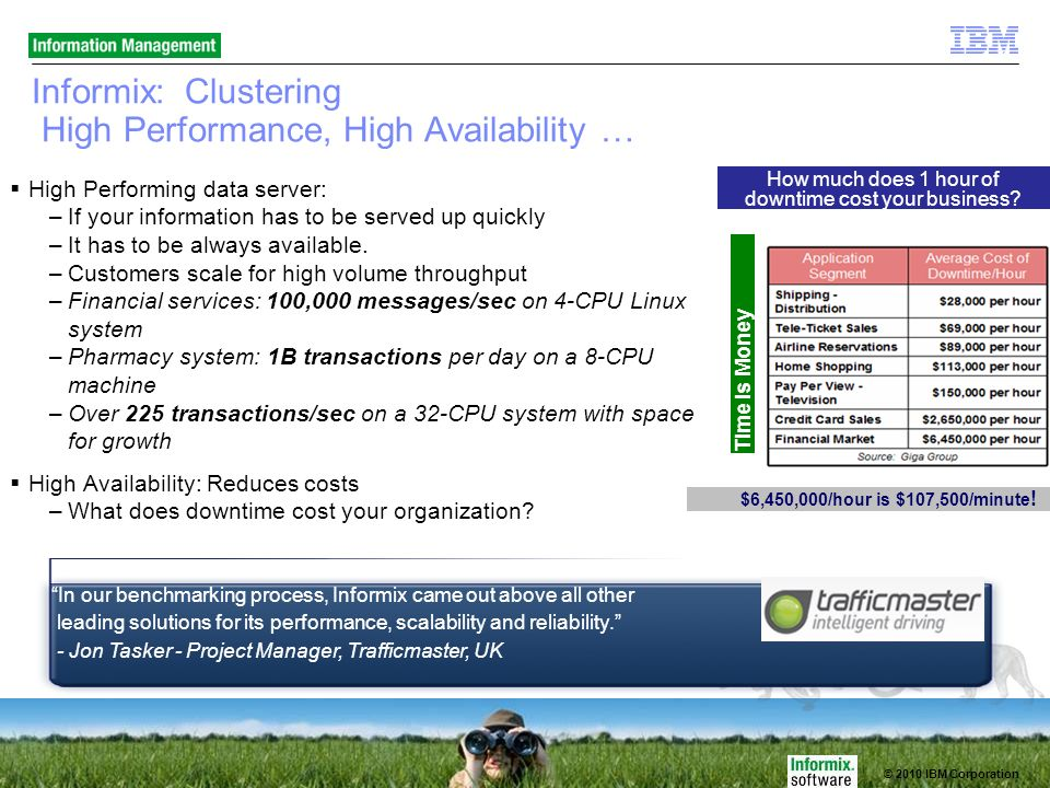 © 2010 IBM Corporation Informix: Clustering High Performance, High Availability … High Performing data server: –If your information has to be served up quickly –It has to be always available.