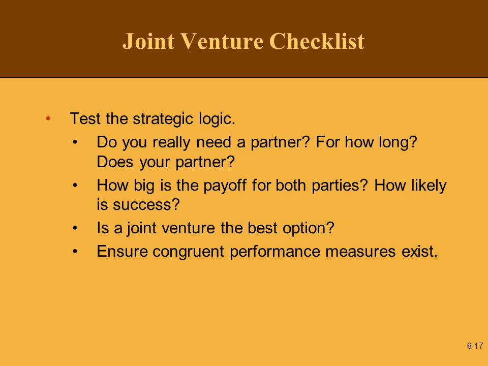 Joint Venture Checklist Test the strategic logic. Do you really need a partner? For how long? Does your partner? How big is the payoff for both partie