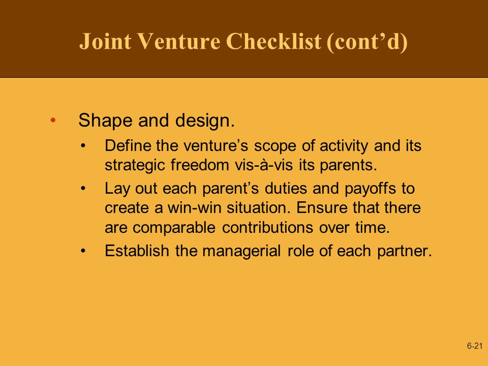 Joint Venture Checklist (contd) Shape and design. Define the ventures scope of activity and its strategic freedom vis-à-vis its parents. Lay out each