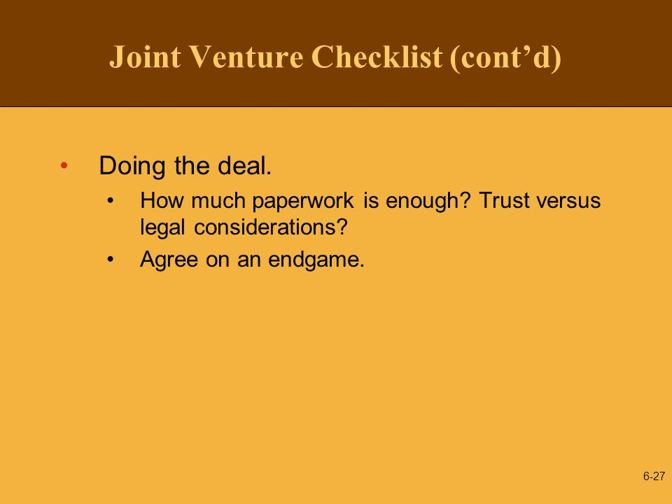 Joint Venture Checklist (contd) Doing the deal. How much paperwork is enough? Trust versus legal considerations? Agree on an endgame. 6-27