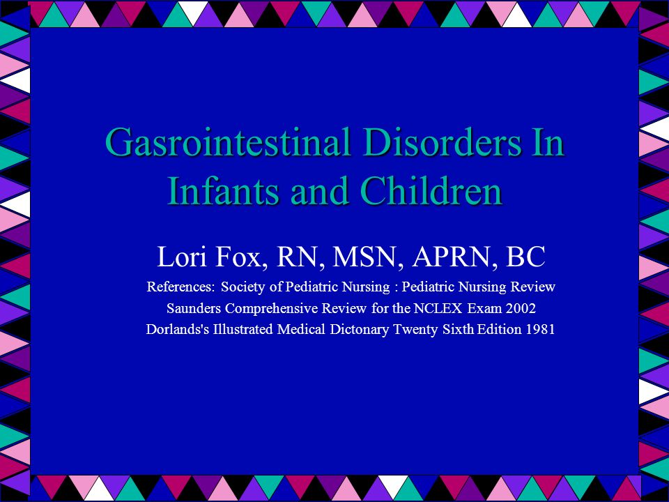 Gasrointestinal Disorders In Infants and Children Lori Fox, RN, MSN, APRN, BC References: Society of Pediatric Nursing : Pediatric Nursing Review Saun