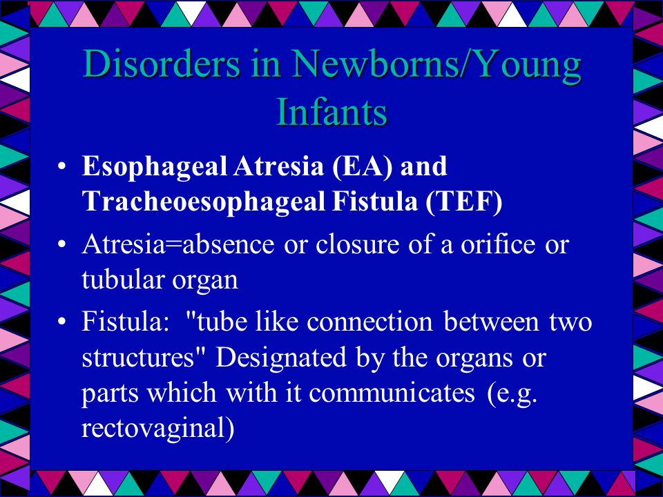 Disorders in Newborns/Young Infants Esophageal Atresia (EA) and Tracheoesophageal Fistula (TEF) Atresia=absence or closure of a orifice or tubular org