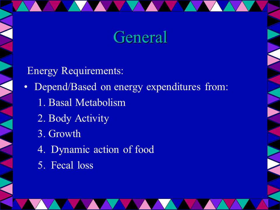 General Energy Requirements: Depend/Based on energy expenditures from: 1. Basal Metabolism 2. Body Activity 3. Growth 4. Dynamic action of food 5. Fec