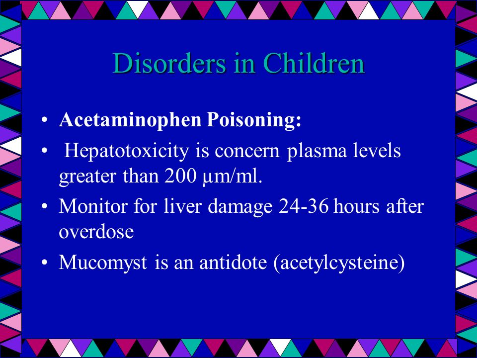 Disorders in Children Acetaminophen Poisoning: Hepatotoxicity is concern plasma levels greater than 200 µm/ml. Monitor for liver damage 24-36 hours af