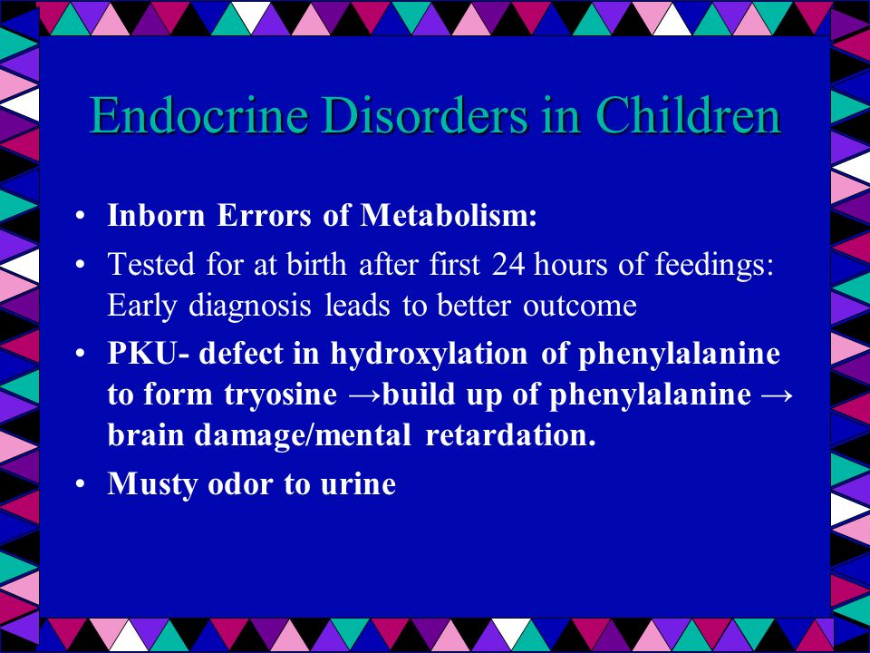 Endocrine Disorders in Children Inborn Errors of Metabolism: Tested for at birth after first 24 hours of feedings: Early diagnosis leads to better out