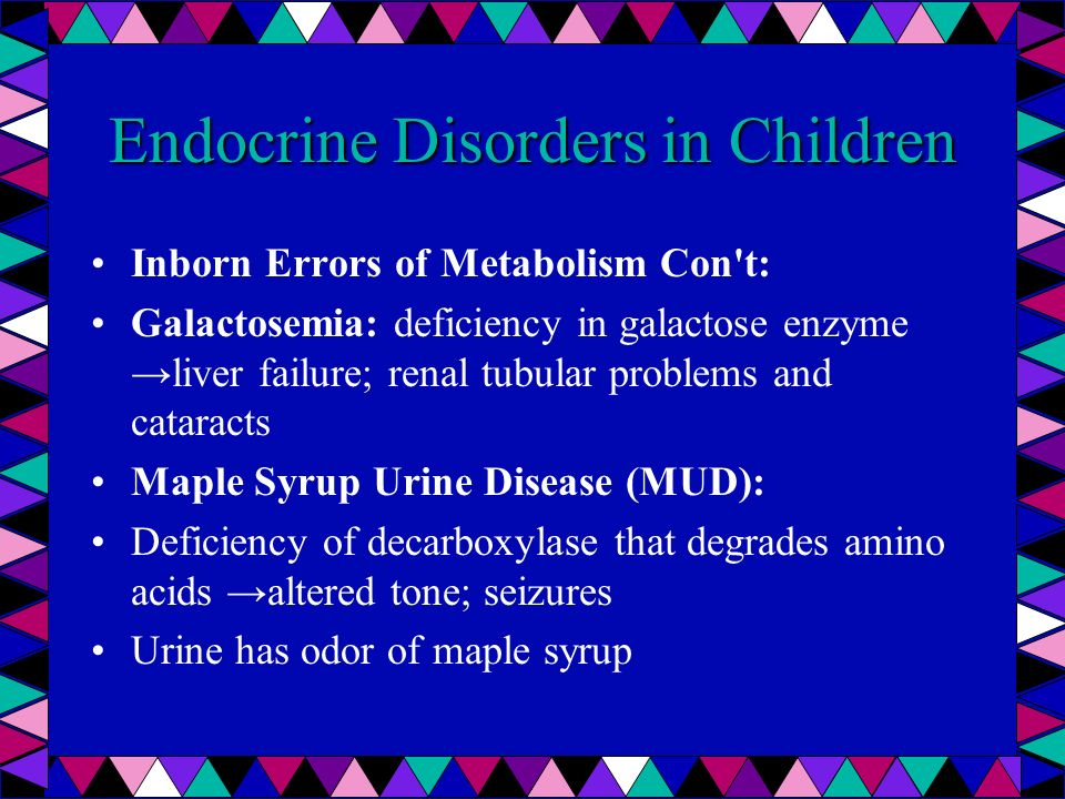 Endocrine Disorders in Children Inborn Errors of Metabolism Con't: Galactosemia: deficiency in galactose enzyme liver failure; renal tubular problems