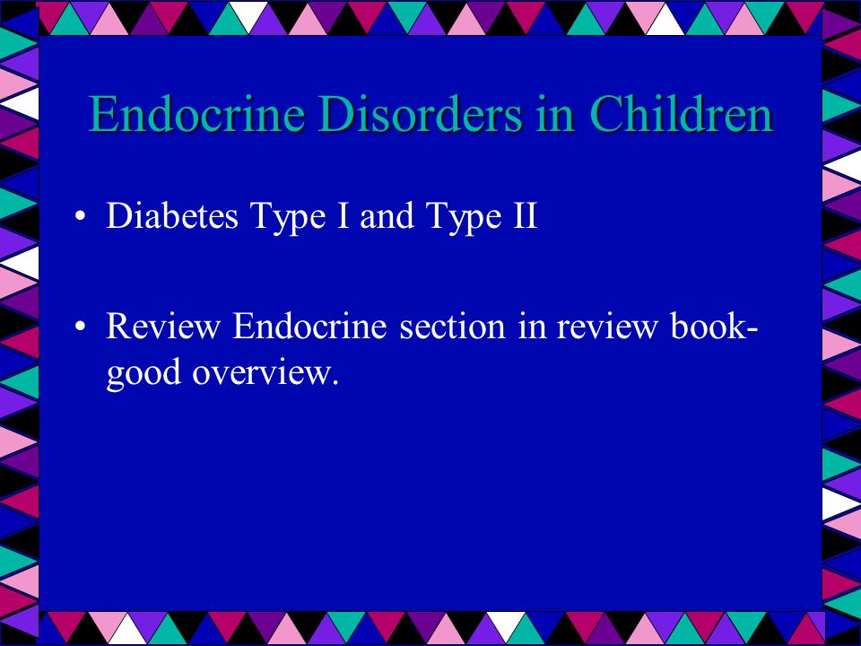 Endocrine Disorders in Children Diabetes Type I and Type II Review Endocrine section in review book- good overview.