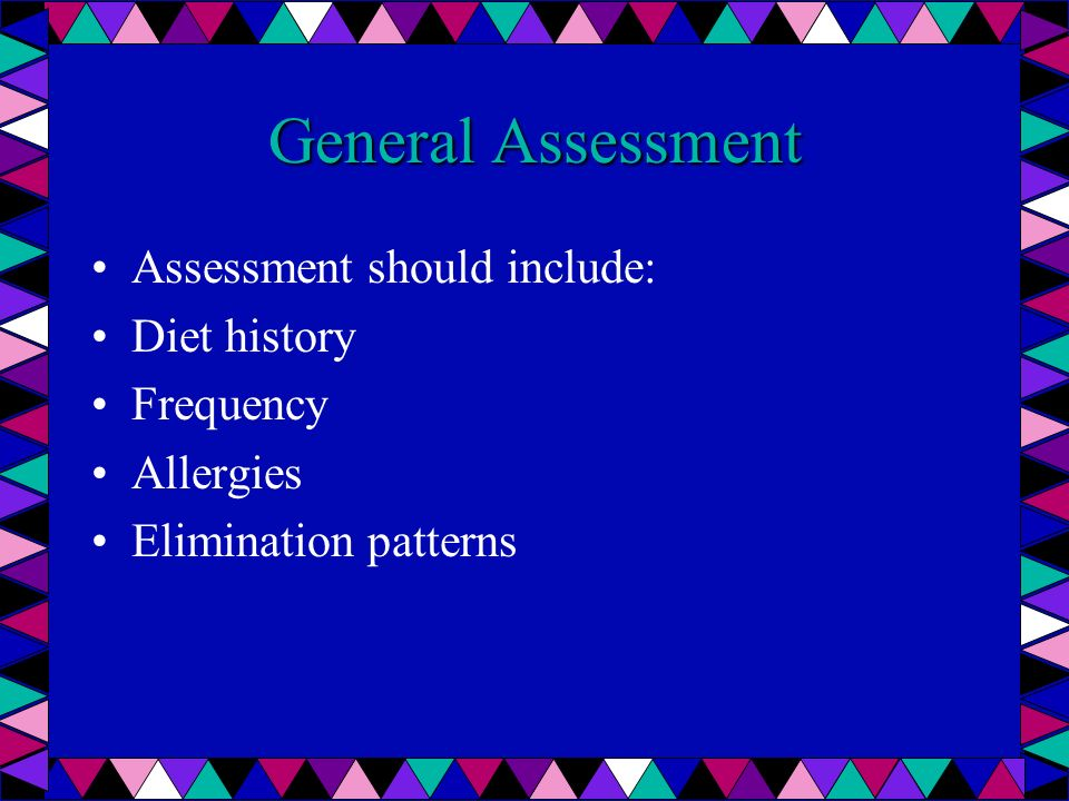 General Assessment Assessment should include: Diet history Frequency Allergies Elimination patterns
