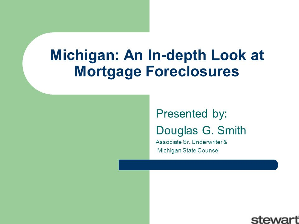 Michigan: An In-depth Look at Mortgage Foreclosures Presented by: Douglas G. Smith Associate Sr. Underwriter & Michigan State Counsel