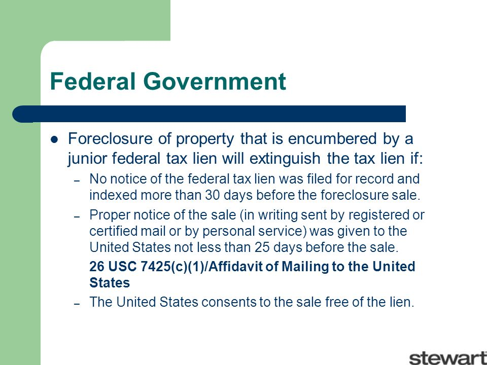 Federal Government Foreclosure of property that is encumbered by a junior federal tax lien will extinguish the tax lien if: – No notice of the federal tax lien was filed for record and indexed more than 30 days before the foreclosure sale.