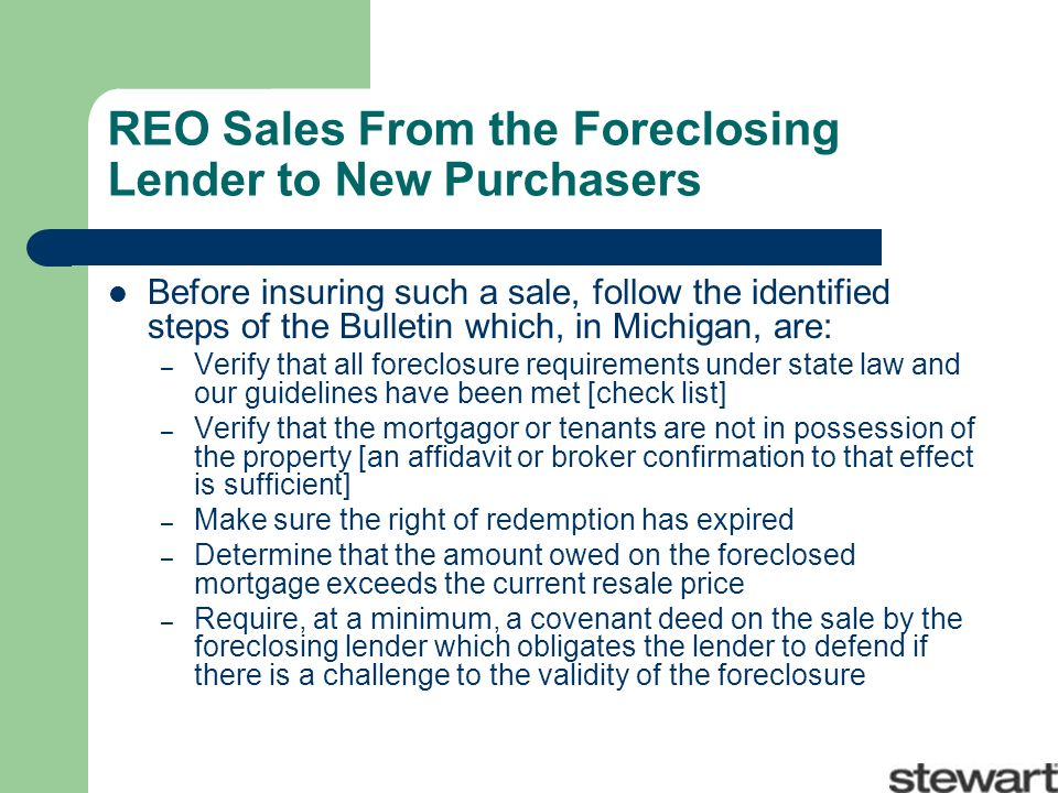 REO Sales From the Foreclosing Lender to New Purchasers Before insuring such a sale, follow the identified steps of the Bulletin which, in Michigan, are: – Verify that all foreclosure requirements under state law and our guidelines have been met [check list] – Verify that the mortgagor or tenants are not in possession of the property [an affidavit or broker confirmation to that effect is sufficient] – Make sure the right of redemption has expired – Determine that the amount owed on the foreclosed mortgage exceeds the current resale price – Require, at a minimum, a covenant deed on the sale by the foreclosing lender which obligates the lender to defend if there is a challenge to the validity of the foreclosure