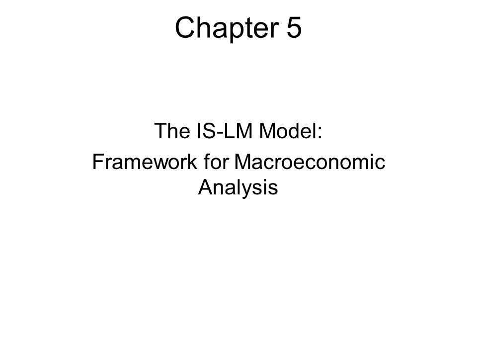 Chapter 5 The IS-LM Model: Framework for Macroeconomic Analysis