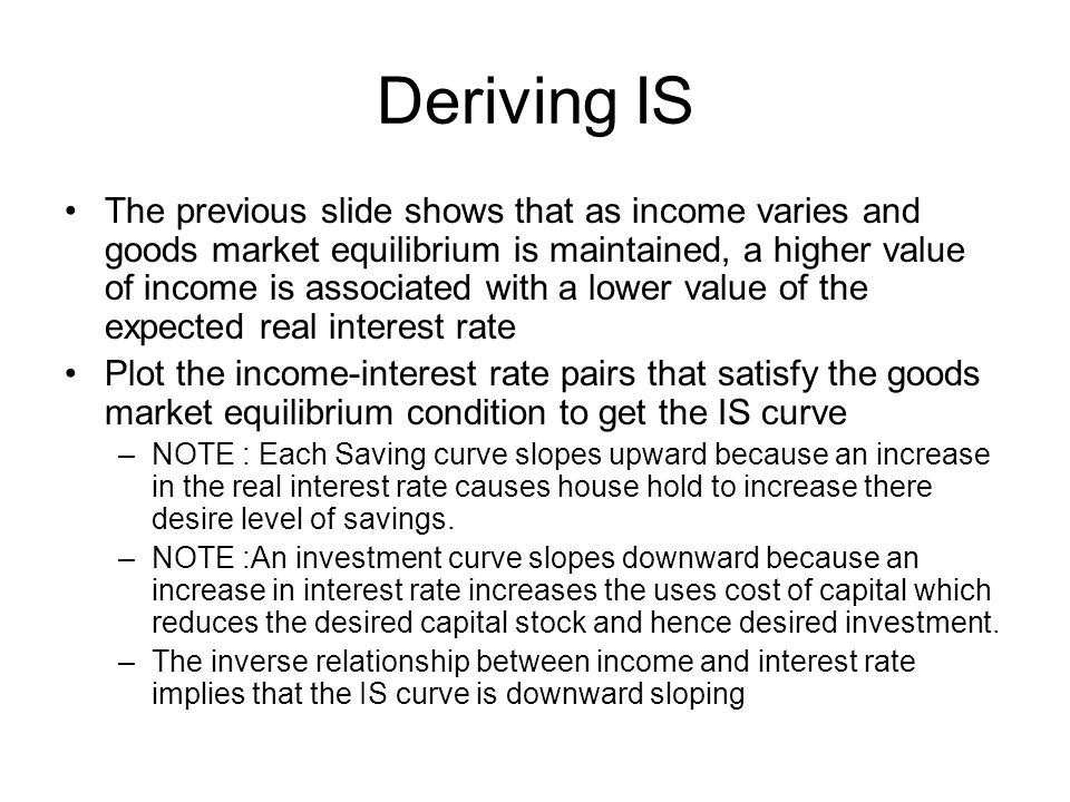 Deriving IS The previous slide shows that as income varies and goods market equilibrium is maintained, a higher value of income is associated with a l