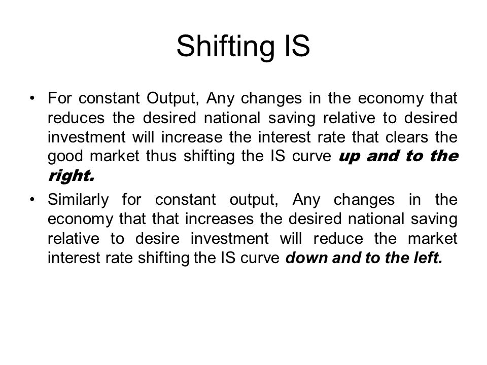 Shifting IS For constant Output, Any changes in the economy that reduces the desired national saving relative to desired investment will increase the