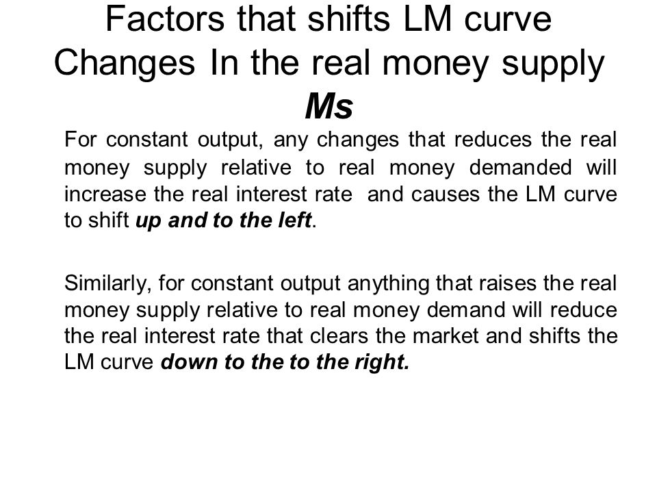 Factors that shifts LM curve Changes In the real money supply Ms For constant output, any changes that reduces the real money supply relative to real