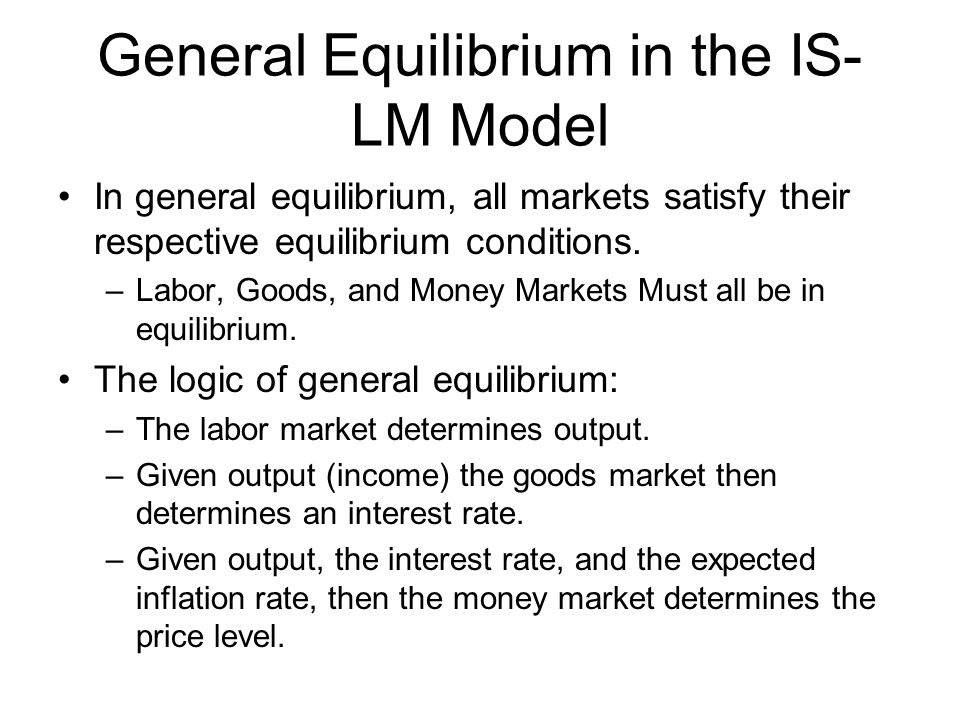 General Equilibrium in the IS- LM Model In general equilibrium, all markets satisfy their respective equilibrium conditions. –Labor, Goods, and Money