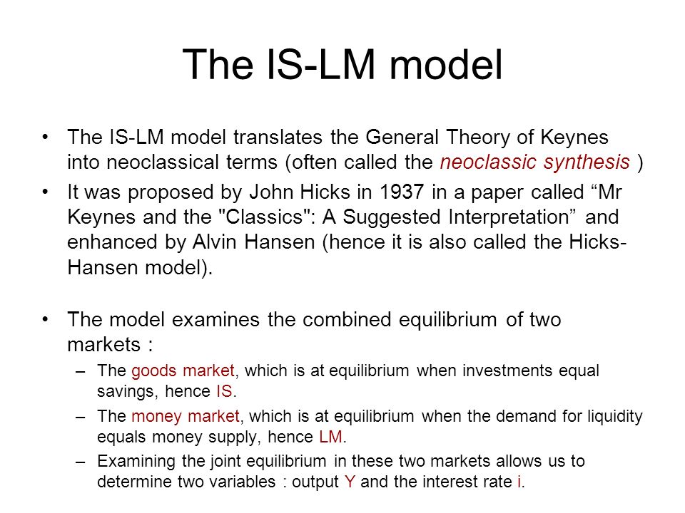The IS-LM model The IS-LM model translates the General Theory of Keynes into neoclassical terms (often called the neoclassic synthesis ) It was propos