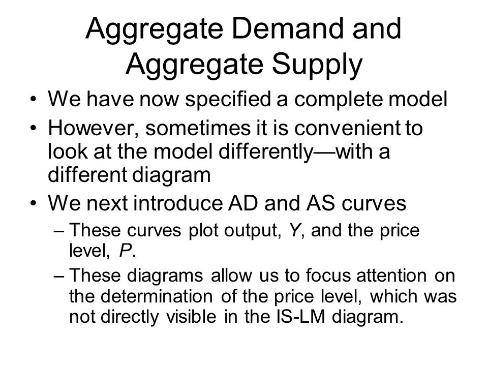 Aggregate Demand and Aggregate Supply We have now specified a complete model However, sometimes it is convenient to look at the model differentlywith