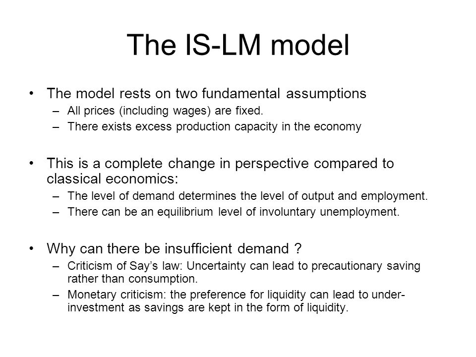 The IS-LM model The model rests on two fundamental assumptions –All prices (including wages) are fixed. –There exists excess production capacity in th